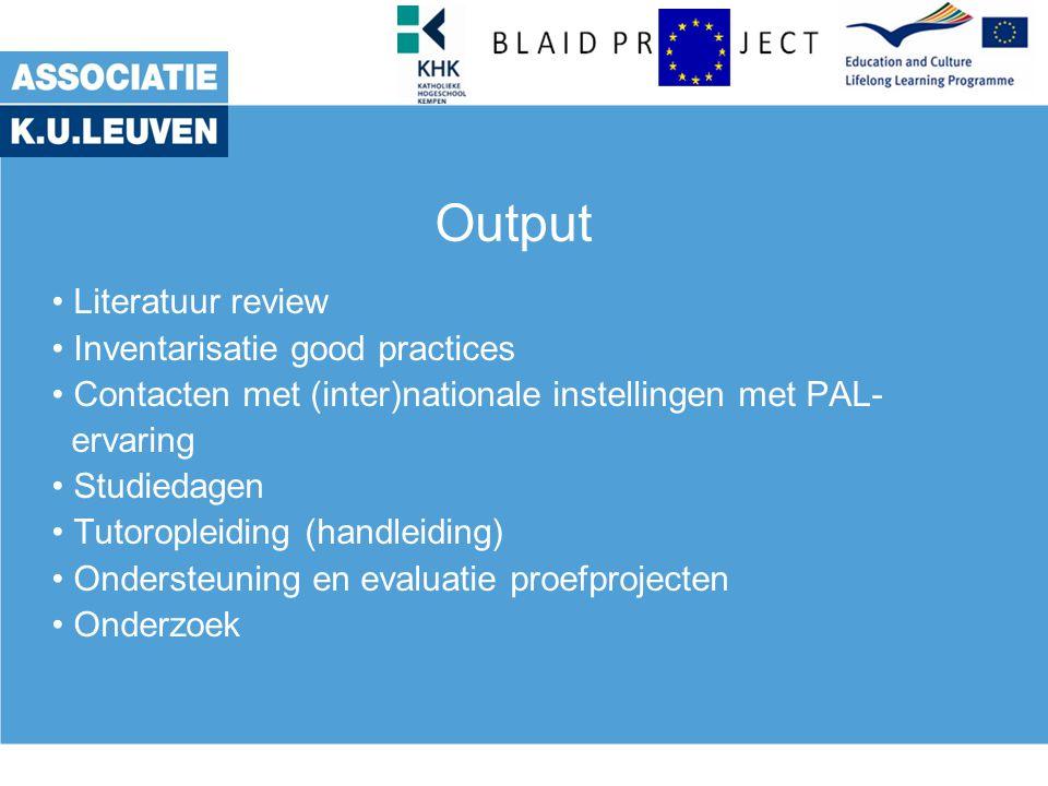 Output Literatuur review Inventarisatie good practices Contacten met (inter)nationale instellingen met PAL- ervaring Studiedagen Tutoropleiding (handleiding) Ondersteuning en evaluatie proefprojecten Onderzoek