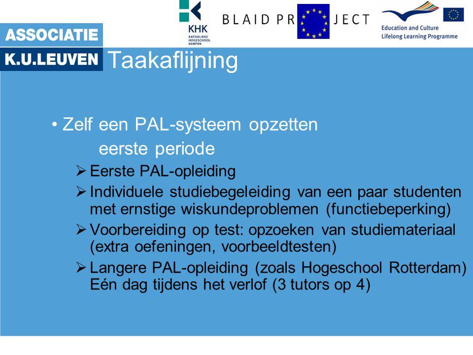 Taakaflijning Zelf een PAL-systeem opzetten eerste periode  Eerste PAL-opleiding  Individuele studiebegeleiding van een paar studenten met ernstige wiskundeproblemen (functiebeperking)  Voorbereiding op test: opzoeken van studiemateriaal (extra oefeningen, voorbeeldtesten)  Langere PAL-opleiding (zoals Hogeschool Rotterdam) Eén dag tijdens het verlof (3 tutors op 4)