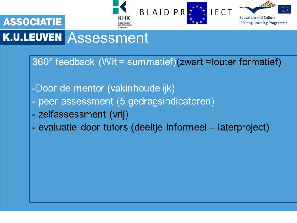 Assessment 360° feedback (Wit = summatief)(zwart =louter formatief) -Door de mentor (vakinhoudelijk) - peer assessment (5 gedragsindicatoren) - zelfassessment (vrij) - evaluatie door tutors (deeltje informeel – laterproject)