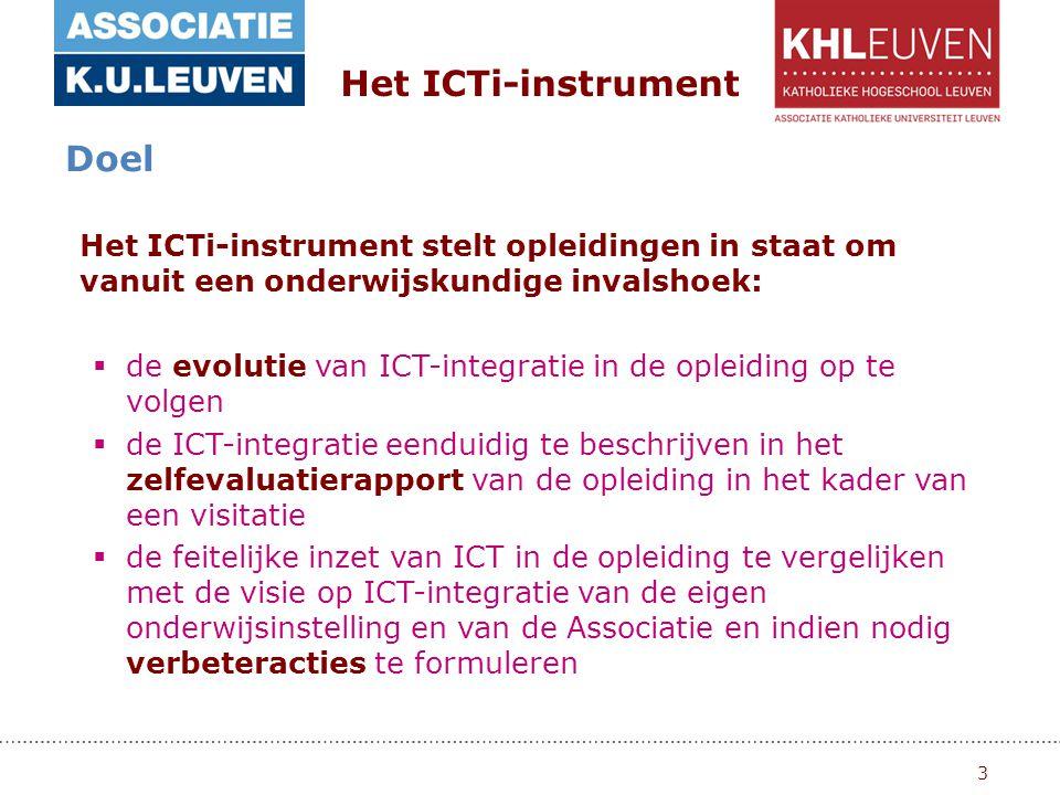 3 Het ICTi-instrument Doel Het ICTi-instrument stelt opleidingen in staat om vanuit een onderwijskundige invalshoek:  de evolutie van ICT-integratie in de opleiding op te volgen  de ICT-integratie eenduidig te beschrijven in het zelfevaluatierapport van de opleiding in het kader van een visitatie  de feitelijke inzet van ICT in de opleiding te vergelijken met de visie op ICT-integratie van de eigen onderwijsinstelling en van de Associatie en indien nodig verbeteracties te formuleren