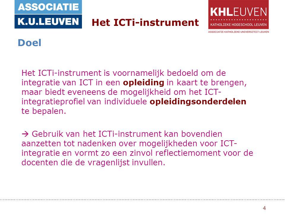 4 Het ICTi-instrument Doel Het ICTi-instrument is voornamelijk bedoeld om de integratie van ICT in een opleiding in kaart te brengen, maar biedt eveneens de mogelijkheid om het ICT- integratieprofiel van individuele opleidingsonderdelen te bepalen.