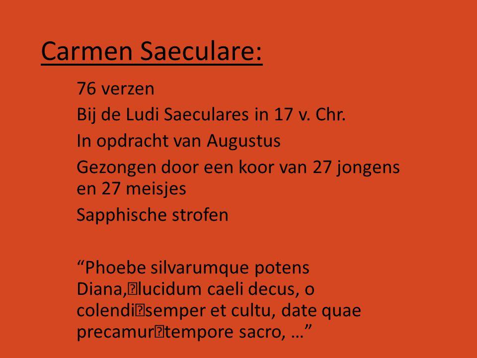 Carmen Saeculare: 76 verzen Bij de Ludi Saeculares in 17 v. Chr. In opdracht van Augustus Gezongen door een koor van 27 jongens en 27 meisjes Sapphisc
