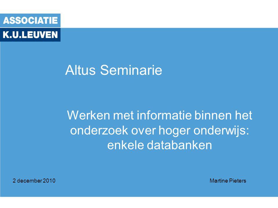 Altus Seminarie Werken met informatie binnen het onderzoek over hoger onderwijs: enkele databanken 2 december 2010Martine Pieters