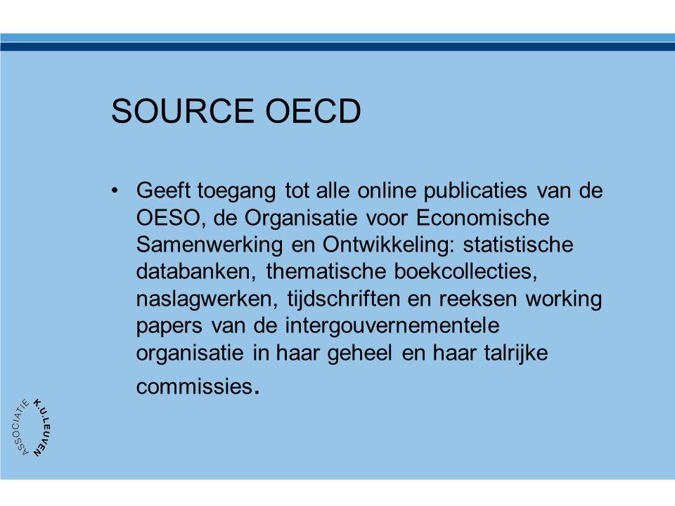 SOURCE OECD Geeft toegang tot alle online publicaties van de OESO, de Organisatie voor Economische Samenwerking en Ontwikkeling: statistische databanken, thematische boekcollecties, naslagwerken, tijdschriften en reeksen working papers van de intergouvernementele organisatie in haar geheel en haar talrijke commissies.