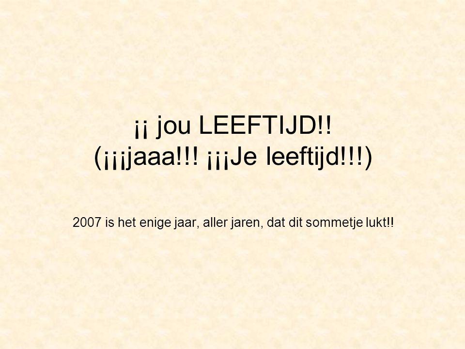 ¡¡ jou LEEFTIJD!! (¡¡¡jaaa!!! ¡¡¡Je leeftijd!!!) 2007 is het enige jaar, aller jaren, dat dit sommetje lukt!!
