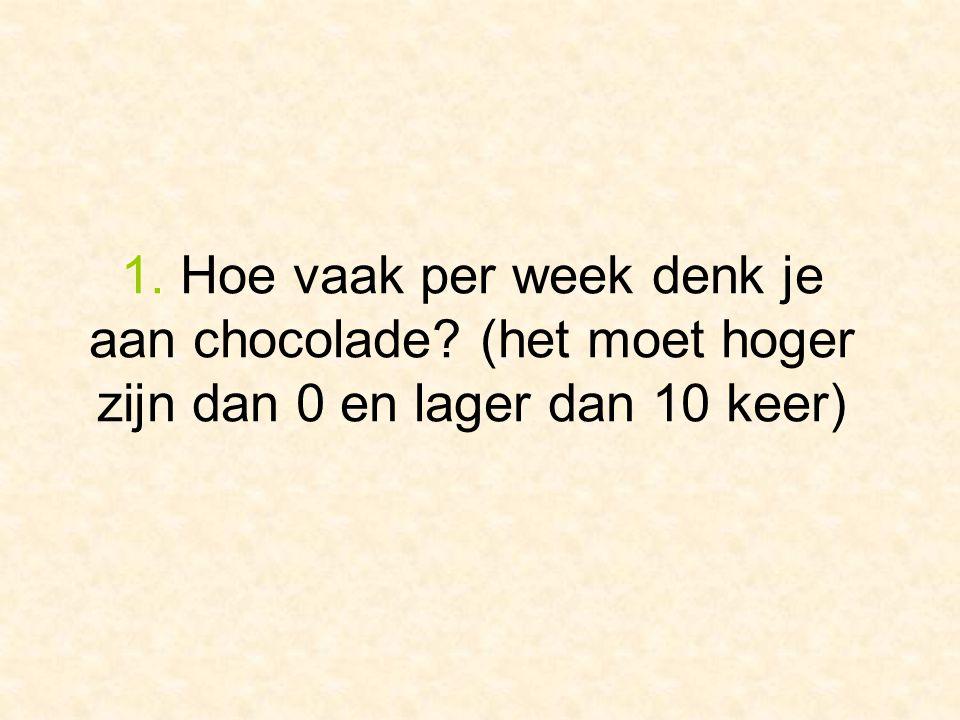 1. Hoe vaak per week denk je aan chocolade (het moet hoger zijn dan 0 en lager dan 10 keer)