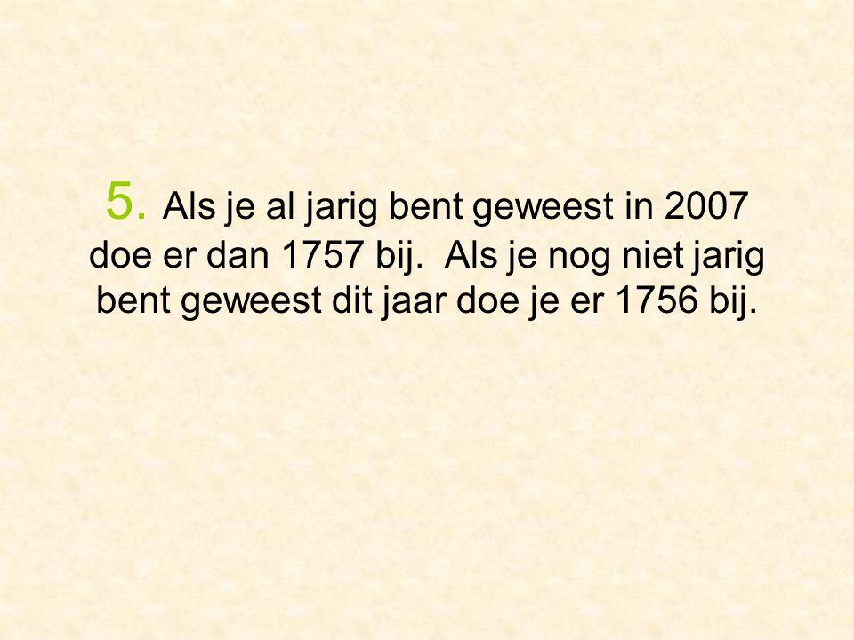 5. Als je al jarig bent geweest in 2007 doe er dan 1757 bij. Als je nog niet jarig bent geweest dit jaar doe je er 1756 bij.