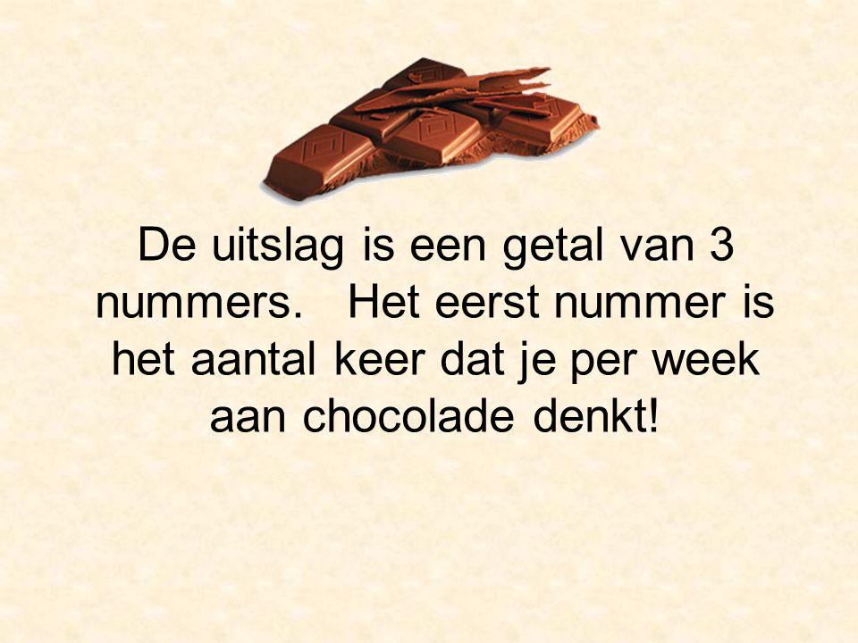 De uitslag is een getal van 3 nummers. Het eerst nummer is het aantal keer dat je per week aan chocolade denkt!