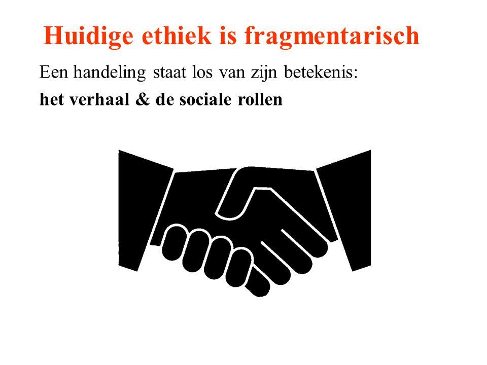 Huidige ethiek is fragmentarisch Een handeling staat los van zijn betekenis: het verhaal & de sociale rollen
