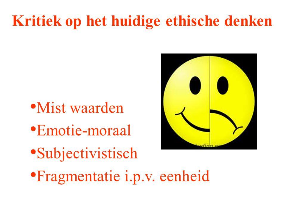 Kritiek op het huidige ethische denken Mist waarden Emotie-moraal Subjectivistisch Fragmentatie i.p.v. eenheid
