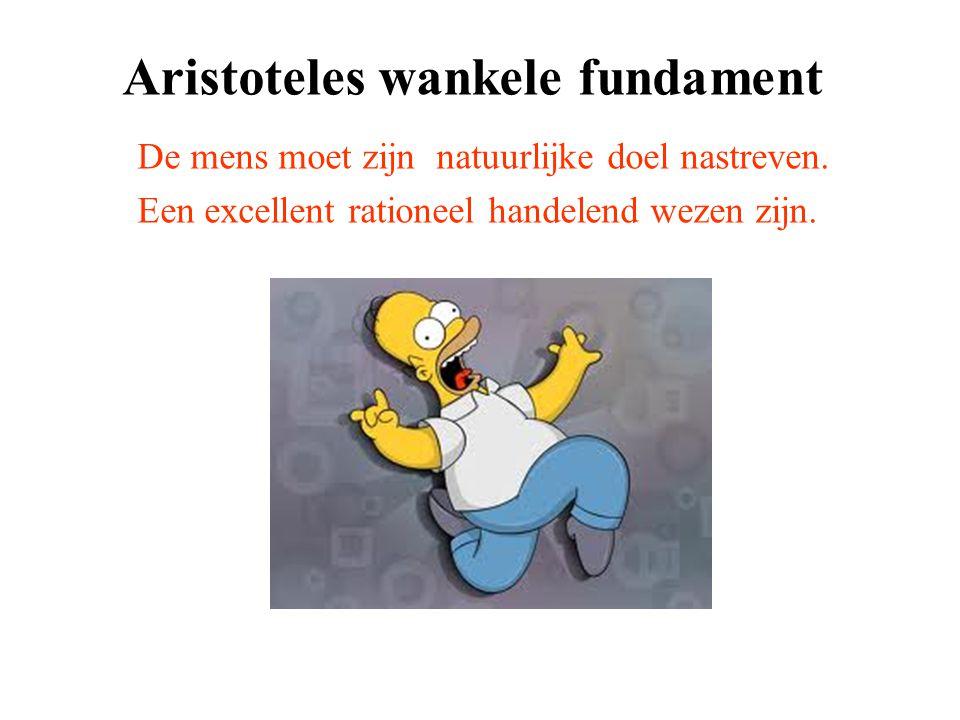 Aristoteles wankele fundament De mens moet zijn natuurlijke doel nastreven. Een excellent rationeel handelend wezen zijn.
