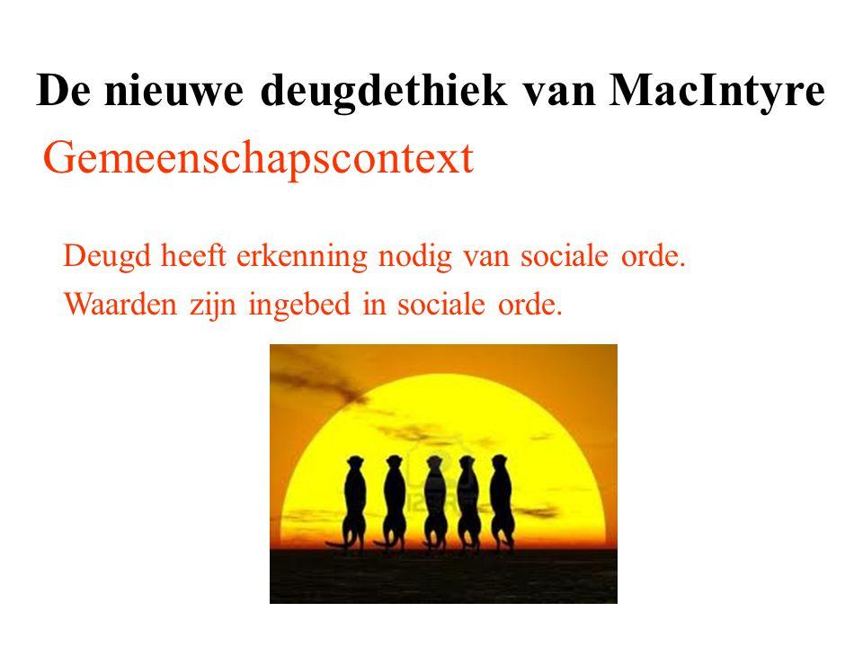 De nieuwe deugdethiek van MacIntyre Gemeenschapscontext Deugd heeft erkenning nodig van sociale orde. Waarden zijn ingebed in sociale orde.