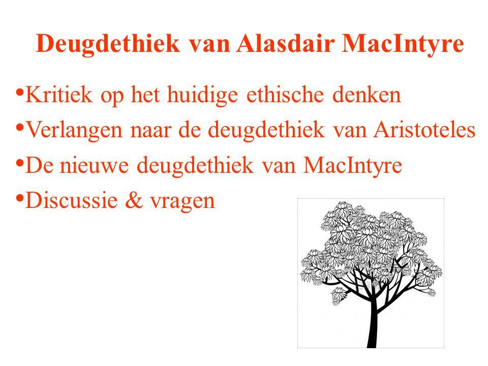Deugdethiek van Alasdair MacIntyre Kritiek op het huidige ethische denken Verlangen naar de deugdethiek van Aristoteles De nieuwe deugdethiek van MacI