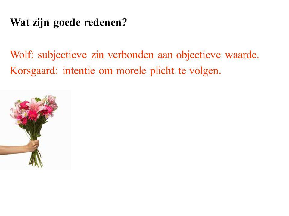 Wat zijn goede redenen? Wolf: subjectieve zin verbonden aan objectieve waarde. Korsgaard: intentie om morele plicht te volgen.