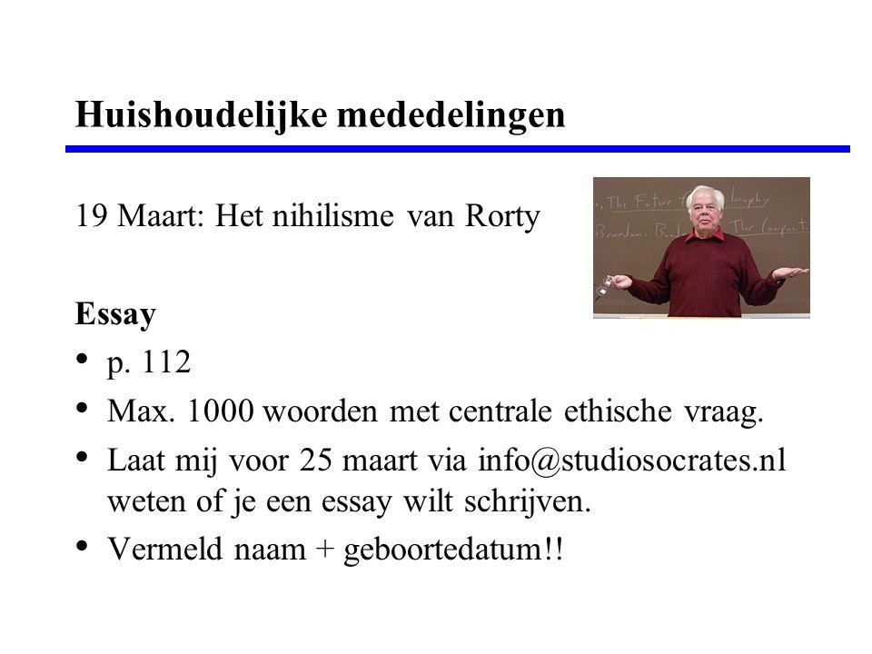 Huishoudelijke mededelingen 19 Maart: Het nihilisme van Rorty Essay p. 112 Max. 1000 woorden met centrale ethische vraag. Laat mij voor 25 maart via i