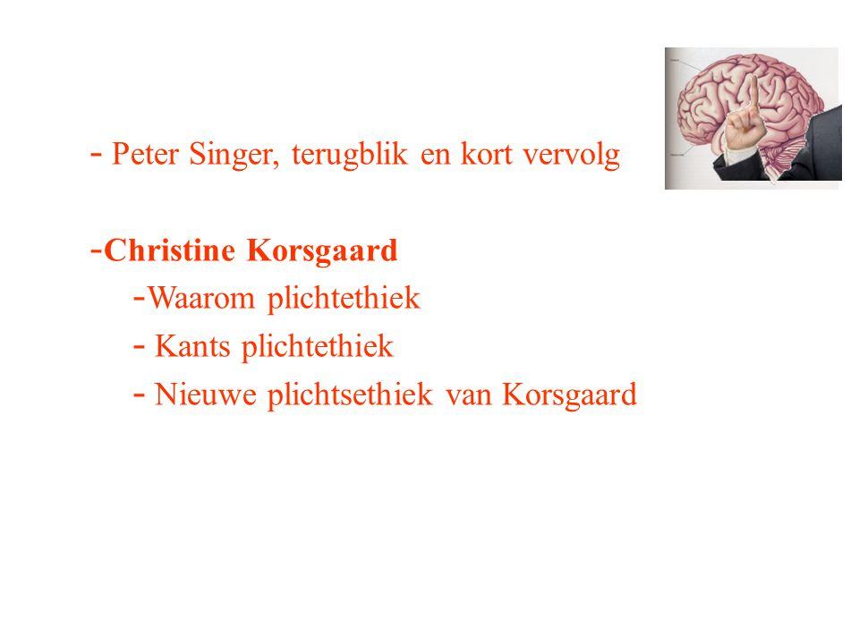 - Peter Singer, terugblik en kort vervolg - Christine Korsgaard - Waarom plichtethiek - Kants plichtethiek - Nieuwe plichtsethiek van Korsgaard