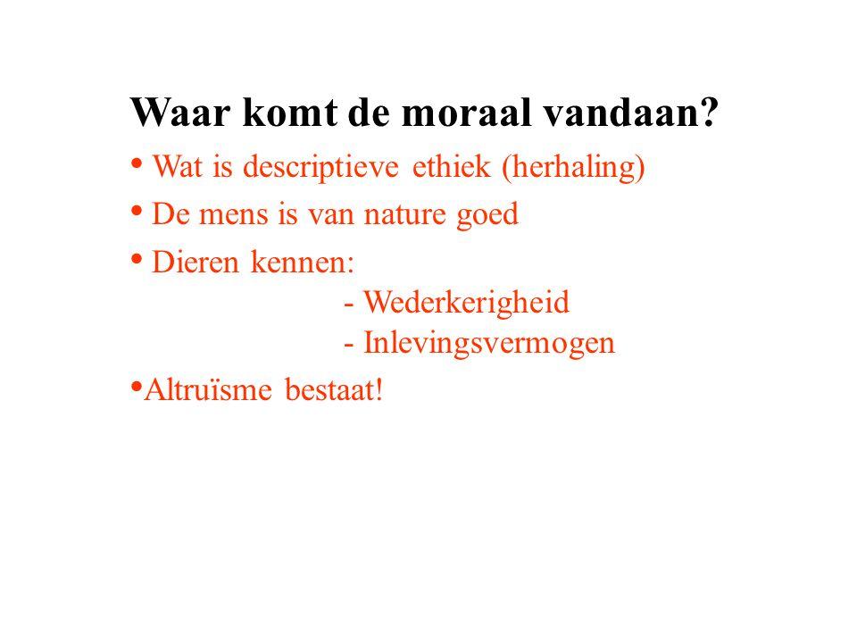 Waar komt de moraal vandaan? Wat is descriptieve ethiek (herhaling) De mens is van nature goed Dieren kennen: - Wederkerigheid - Inlevingsvermogen Alt
