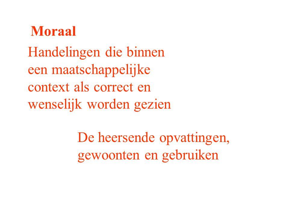Moraal Handelingen die binnen een maatschappelijke context als correct en wenselijk worden gezien De heersende opvattingen, gewoonten en gebruiken