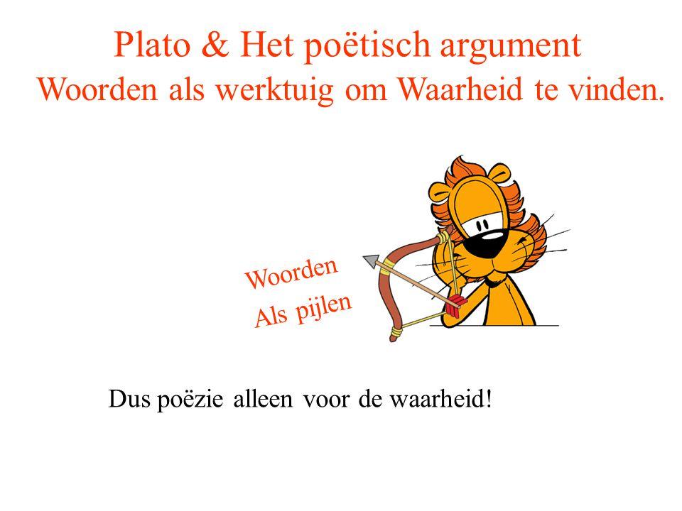 Plato & Het poëtisch argument Woorden als werktuig om Waarheid te vinden. Woorden Als pijlen Dus poëzie alleen voor de waarheid!