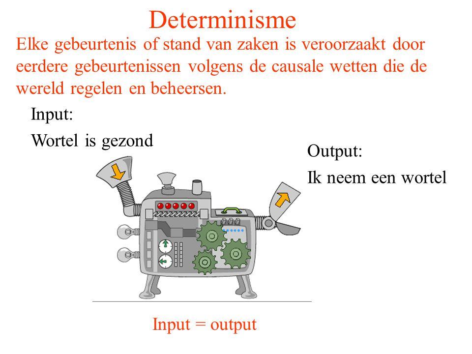 Determinisme Input: Wortel is gezond Output: Ik neem een wortel Input = output Elke gebeurtenis of stand van zaken is veroorzaakt door eerdere gebeurt