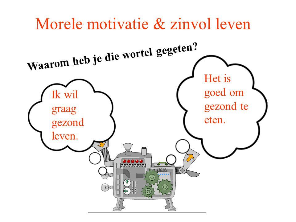 Morele motivatie & zinvol leven Waarom heb je die wortel gegeten? Ik wil graag gezond leven. Het is goed om gezond te eten.