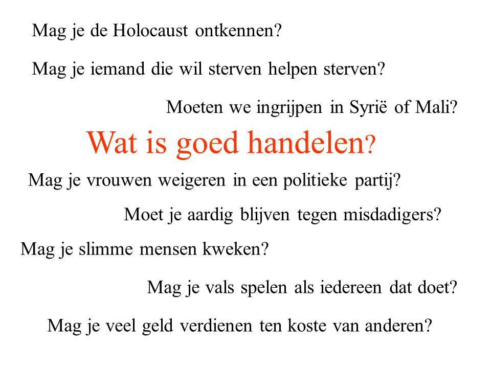 Wat is goed handelen ? Mag je de Holocaust ontkennen? Mag je vrouwen weigeren in een politieke partij? Mag je iemand die wil sterven helpen sterven? M
