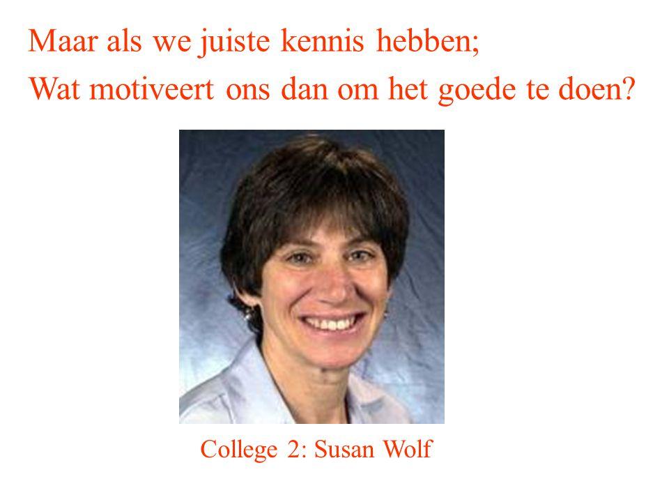Maar als we juiste kennis hebben; Wat motiveert ons dan om het goede te doen? College 2: Susan Wolf