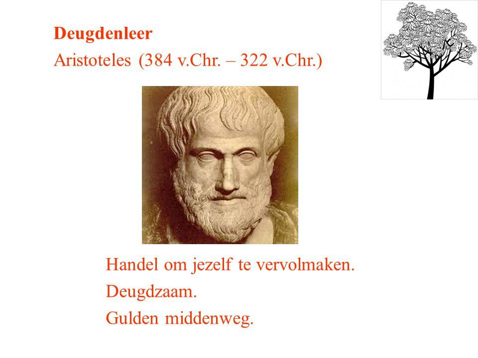 Deugdenleer Aristoteles (384 v.Chr.– 322 v.Chr.) Handel om jezelf te vervolmaken.