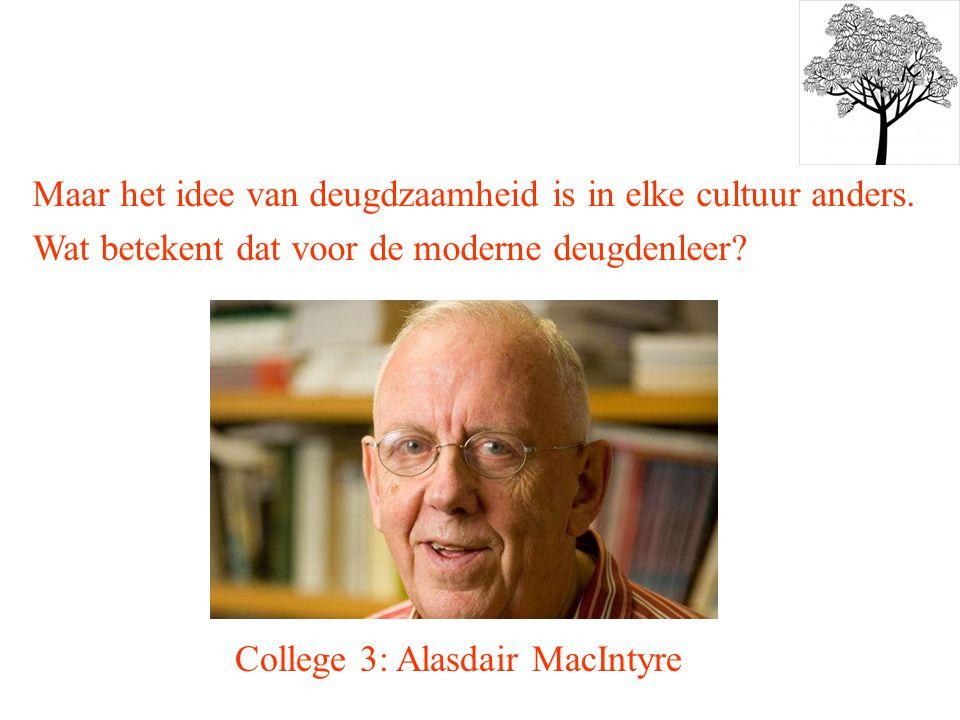 College 3: Alasdair MacIntyre Maar het idee van deugdzaamheid is in elke cultuur anders. Wat betekent dat voor de moderne deugdenleer?