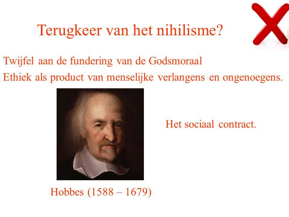Terugkeer van het nihilisme? Twijfel aan de fundering van de Godsmoraal Ethiek als product van menselijke verlangens en ongenoegens. Hobbes (1588 – 16