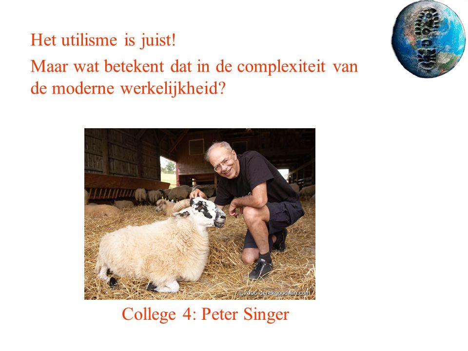 College 4: Peter Singer Het utilisme is juist! Maar wat betekent dat in de complexiteit van de moderne werkelijkheid?