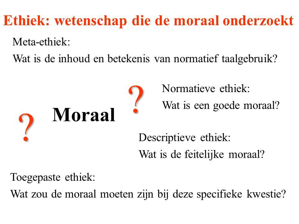 Moraal Normatieve ethiek: Wat is een goede moraal? Ethiek: wetenschap die de moraal onderzoekt Descriptieve ethiek: Wat is de feitelijke moraal? Toege