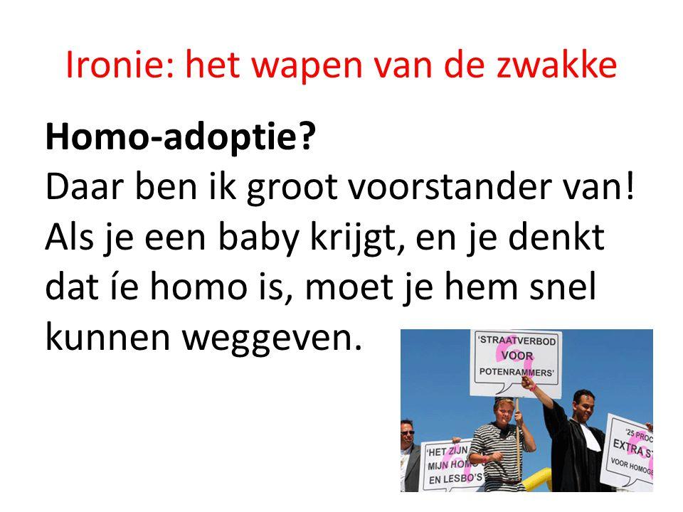 Ironie: het wapen van de zwakke Homo-adoptie.Daar ben ik groot voorstander van.