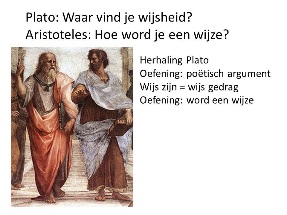 Plato: Waar vind je wijsheid? Aristoteles: Hoe word je een wijze? Herhaling Plato Oefening: poëtisch argument Wijs zijn = wijs gedrag Oefening: word e