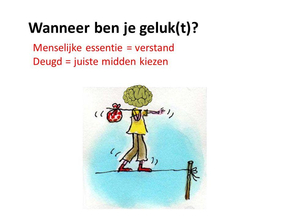 Menselijke essentie = verstand Deugd = juiste midden kiezen Wanneer ben je geluk(t)?