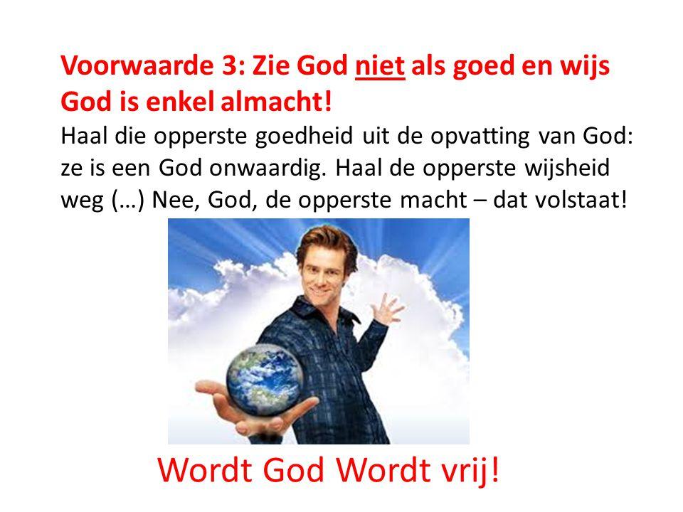 Voorwaarde 3: Zie God niet als goed en wijs God is enkel almacht! Haal die opperste goedheid uit de opvatting van God: ze is een God onwaardig. Haal d
