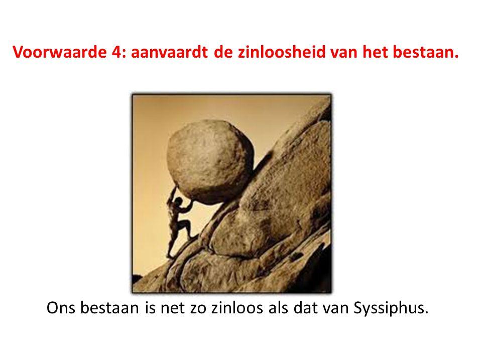Voorwaarde 4: aanvaardt de zinloosheid van het bestaan. Ons bestaan is net zo zinloos als dat van Syssiphus.