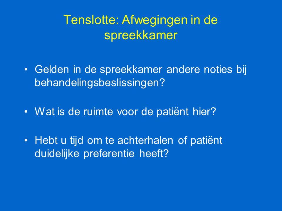 Tenslotte: Afwegingen in de spreekkamer Gelden in de spreekkamer andere noties bij behandelingsbeslissingen? Wat is de ruimte voor de patiënt hier? He