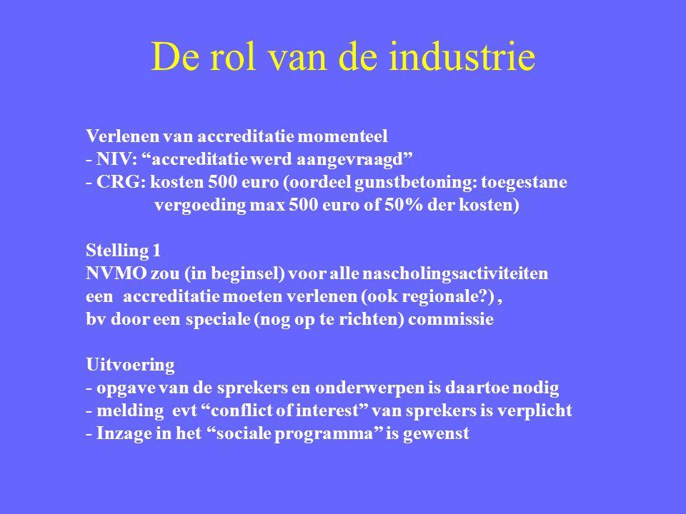 De rol van de industrie Verlenen van accreditatie momenteel - NIV: accreditatie werd aangevraagd - CRG: kosten 500 euro (oordeel gunstbetoning: toegestane vergoeding max 500 euro of 50% der kosten) Stelling 1 NVMO zou (in beginsel) voor alle nascholingsactiviteiten een accreditatie moeten verlenen (ook regionale ), bv door een speciale (nog op te richten) commissie Uitvoering - opgave van de sprekers en onderwerpen is daartoe nodig - melding evt conflict of interest van sprekers is verplicht - Inzage in het sociale programma is gewenst