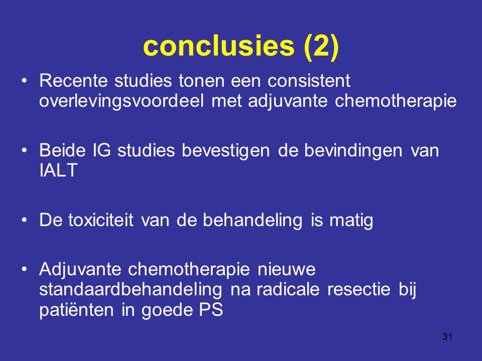 31 conclusies (2) Recente studies tonen een consistent overlevingsvoordeel met adjuvante chemotherapie Beide IG studies bevestigen de bevindingen van IALT De toxiciteit van de behandeling is matig Adjuvante chemotherapie nieuwe standaardbehandeling na radicale resectie bij patiënten in goede PS