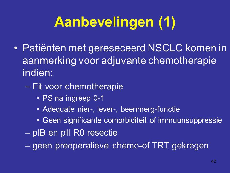 40 Aanbevelingen (1) Patiënten met gereseceerd NSCLC komen in aanmerking voor adjuvante chemotherapie indien: –Fit voor chemotherapie PS na ingreep 0-1 Adequate nier-, lever-, beenmerg-functie Geen significante comorbiditeit of immuunsuppressie –pIB en pII R0 resectie –geen preoperatieve chemo-of TRT gekregen