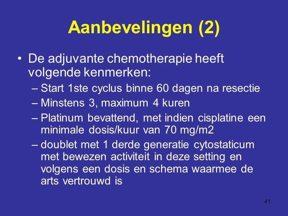 41 Aanbevelingen (2) De adjuvante chemotherapie heeft volgende kenmerken: –Start 1ste cyclus binne 60 dagen na resectie –Minstens 3, maximum 4 kuren –Platinum bevattend, met indien cisplatine een minimale dosis/kuur van 70 mg/m2 –doublet met 1 derde generatie cytostaticum met bewezen activiteit in deze setting en volgens een dosis en schema waarmee de arts vertrouwd is
