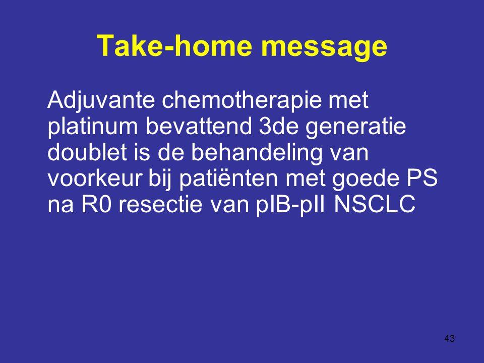 43 Take-home message Adjuvante chemotherapie met platinum bevattend 3de generatie doublet is de behandeling van voorkeur bij patiënten met goede PS na R0 resectie van pIB-pII NSCLC