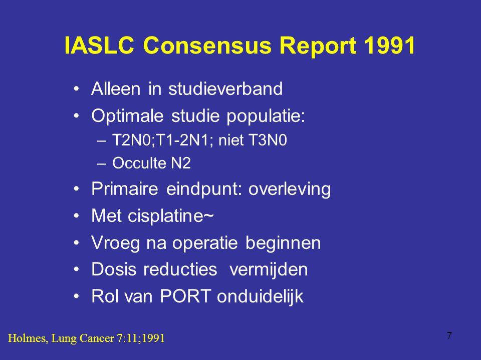 7 IASLC Consensus Report 1991 Alleen in studieverband Optimale studie populatie: –T2N0;T1-2N1; niet T3N0 –Occulte N2 Primaire eindpunt: overleving Met