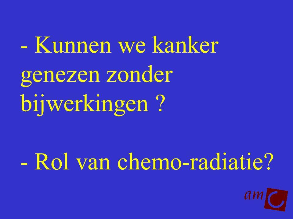 - Kunnen we kanker genezen zonder bijwerkingen ? - Rol van chemo-radiatie?