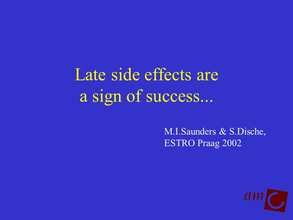 Late side effects are a sign of success... M.I.Saunders & S.Dische, ESTRO Praag 2002