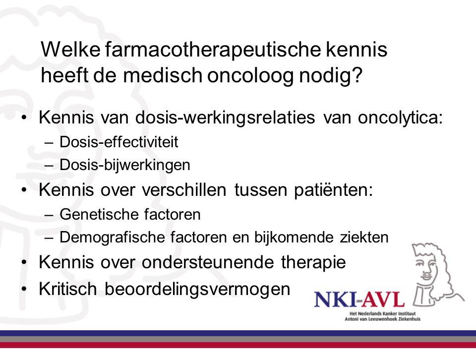Welke farmacotherapeutische kennis heeft de medisch oncoloog nodig? Kennis van dosis-werkingsrelaties van oncolytica: –Dosis-effectiviteit –Dosis-bijw