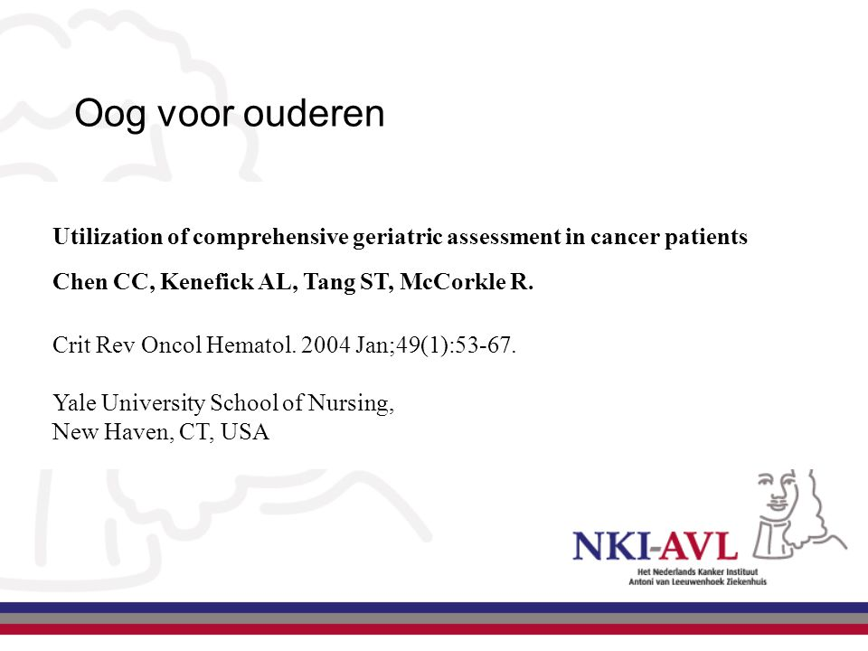 Oog voor ouderen Utilization of comprehensive geriatric assessment in cancer patients Chen CC, Kenefick AL, Tang ST, McCorkle R. Crit Rev Oncol Hemato