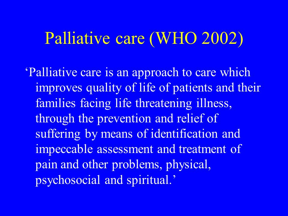 Palliative care (WHO 2002) 'Palliative care is an approach to care which improves quality of life of patients and their families facing life threateni