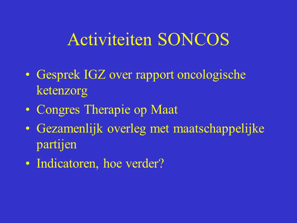 Activiteiten SONCOS Gesprek IGZ over rapport oncologische ketenzorg Congres Therapie op Maat Gezamenlijk overleg met maatschappelijke partijen Indicat